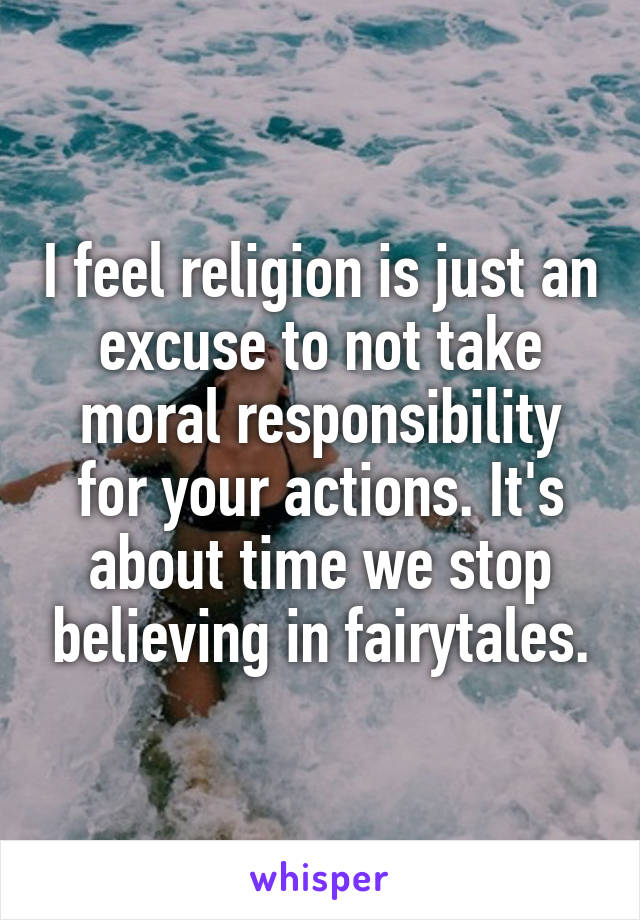 I feel religion is just an excuse to not take moral responsibility for your actions. It's about time we stop believing in fairytales.