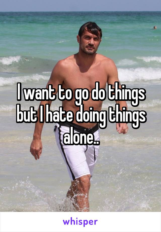 I want to go do things but I hate doing things alone..