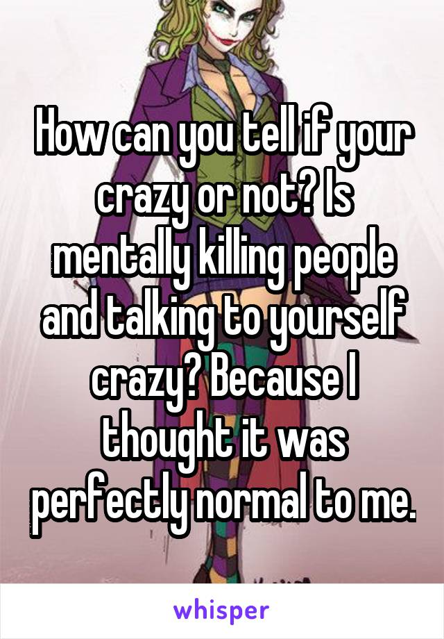 How can you tell if your crazy or not? Is mentally killing people and talking to yourself crazy? Because I thought it was perfectly normal to me.