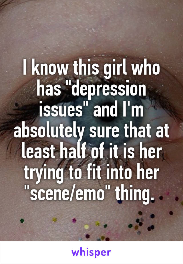 """I know this girl who has """"depression issues"""" and I'm absolutely sure that at least half of it is her trying to fit into her """"scene/emo"""" thing."""
