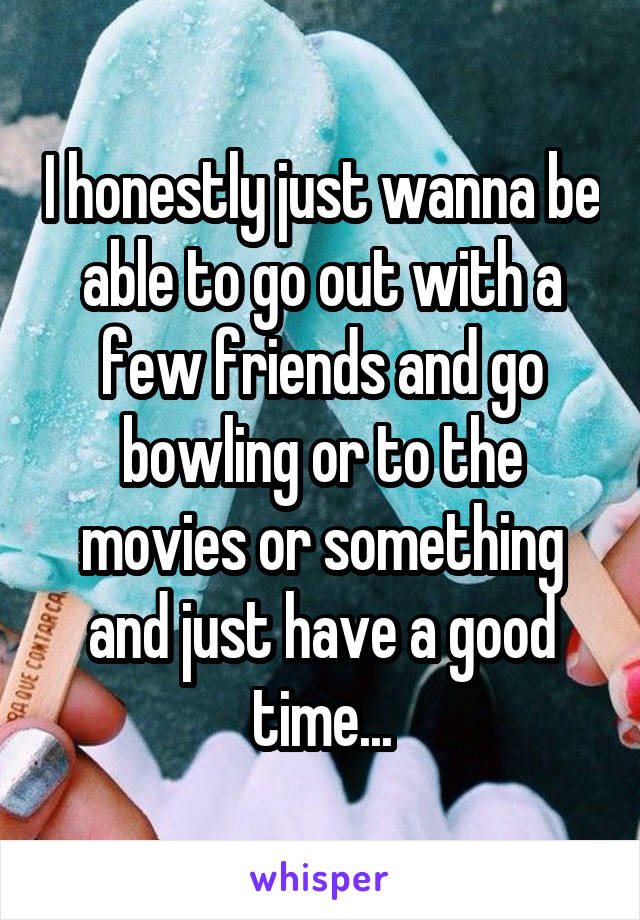 I honestly just wanna be able to go out with a few friends and go bowling or to the movies or something and just have a good time...