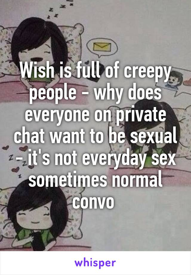 Wish is full of creepy people - why does everyone on private chat want to be sexual - it's not everyday sex sometimes normal convo