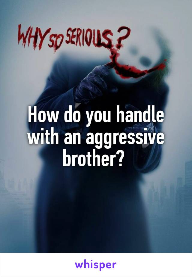 How do you handle with an aggressive brother?