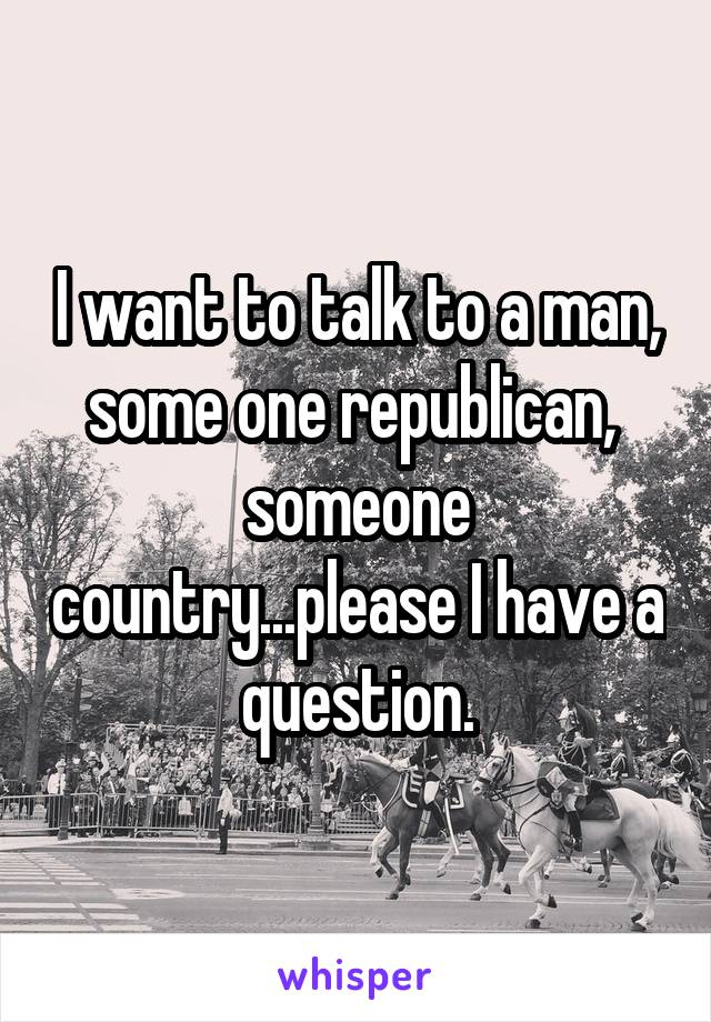 I want to talk to a man, some one republican,  someone country...please I have a question.