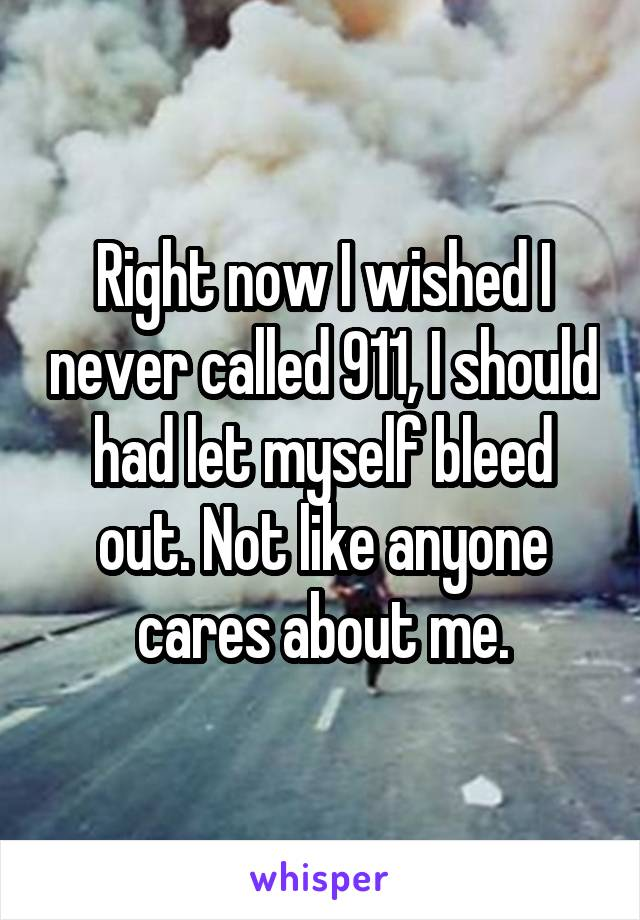 Right now I wished I never called 911, I should had let myself bleed out. Not like anyone cares about me.