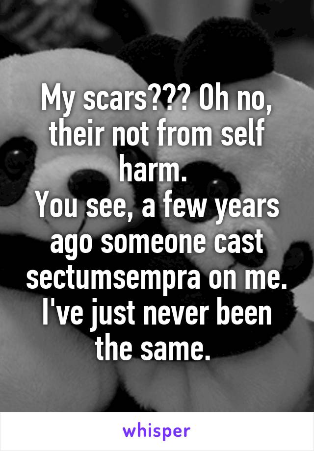 My scars??? Oh no, their not from self harm.  You see, a few years ago someone cast sectumsempra on me. I've just never been the same.