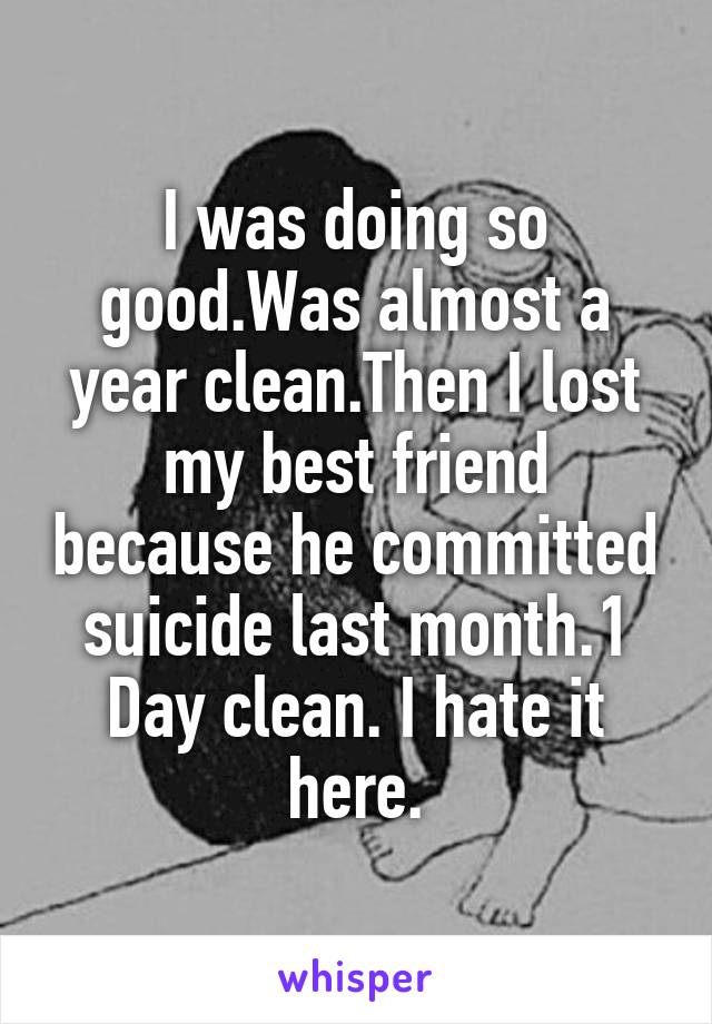 I was doing so good.Was almost a year clean.Then I lost my best friend because he committed suicide last month.1 Day clean. I hate it here.