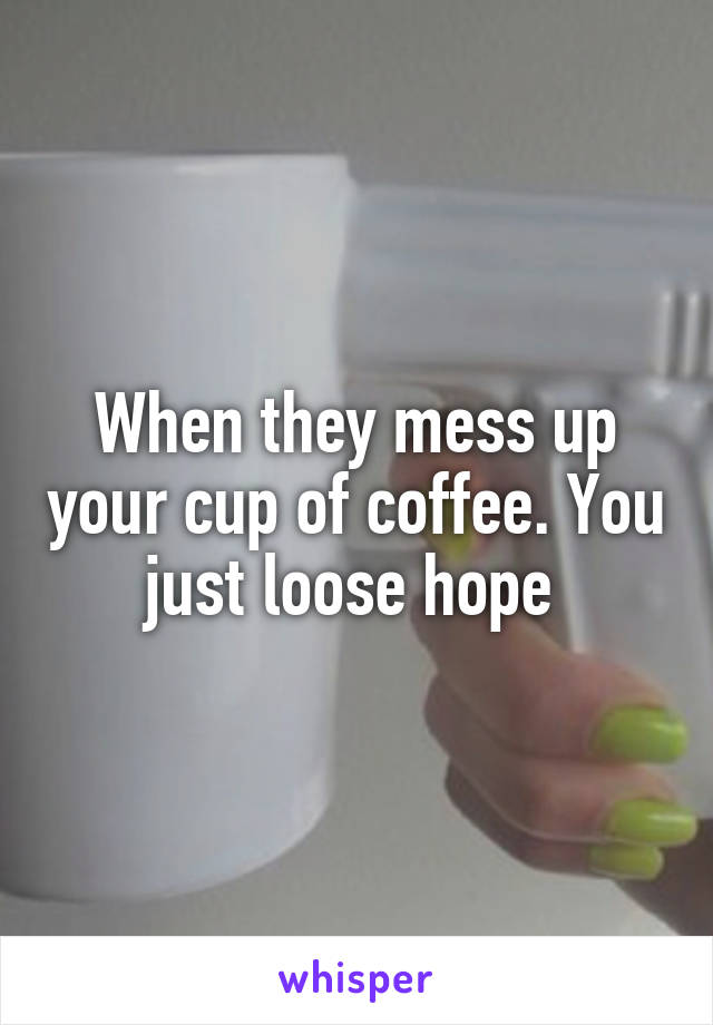 When they mess up your cup of coffee. You just loose hope