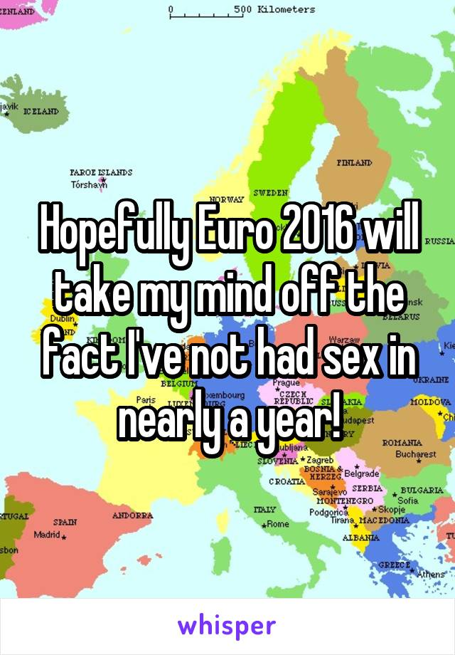 Hopefully Euro 2016 will take my mind off the fact I've not had sex in nearly a year!