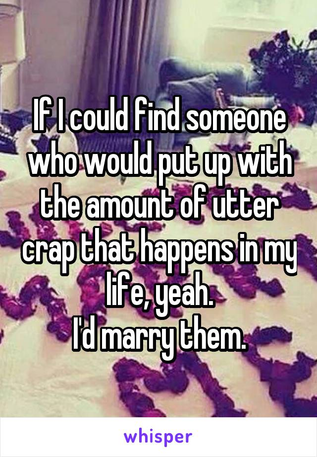 If I could find someone who would put up with the amount of utter crap that happens in my life, yeah. I'd marry them.