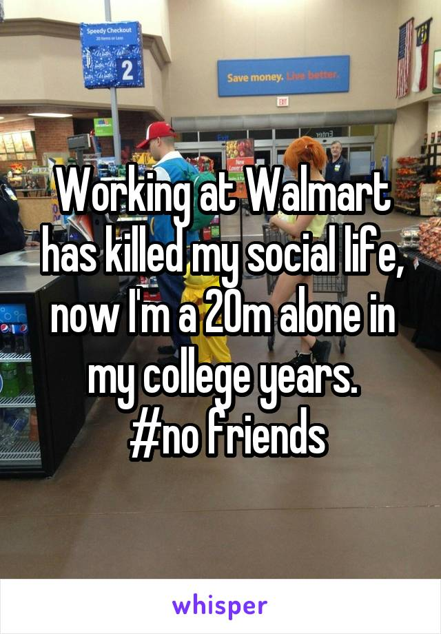 Working at Walmart has killed my social life, now I'm a 20m alone in my college years.  #no friends