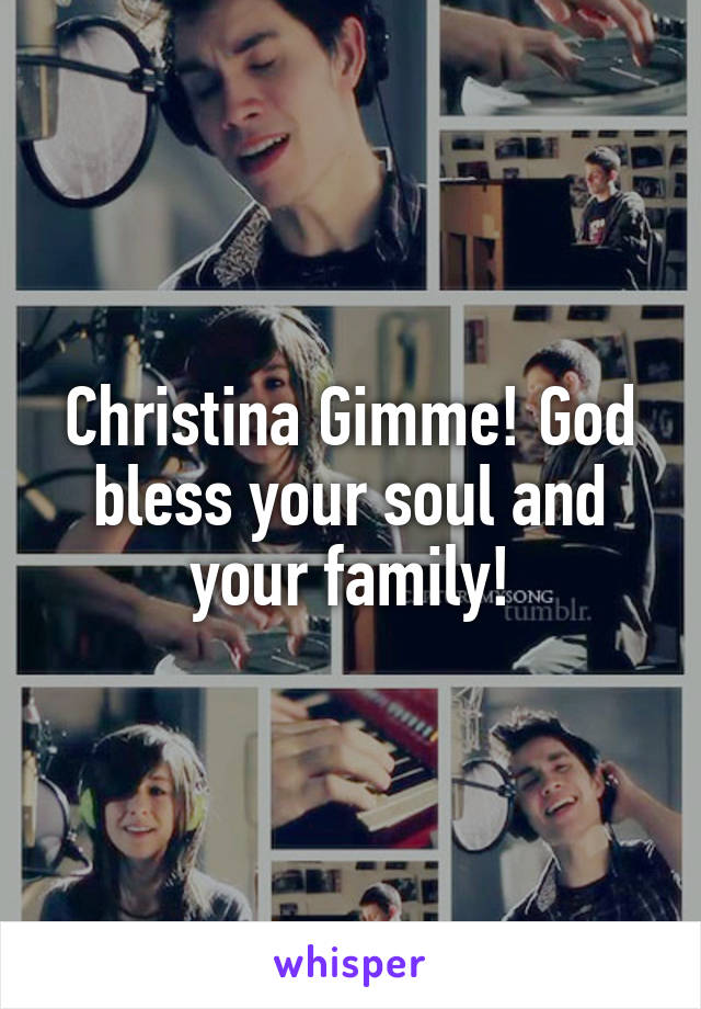 Christina Gimme! God bless your soul and your family!