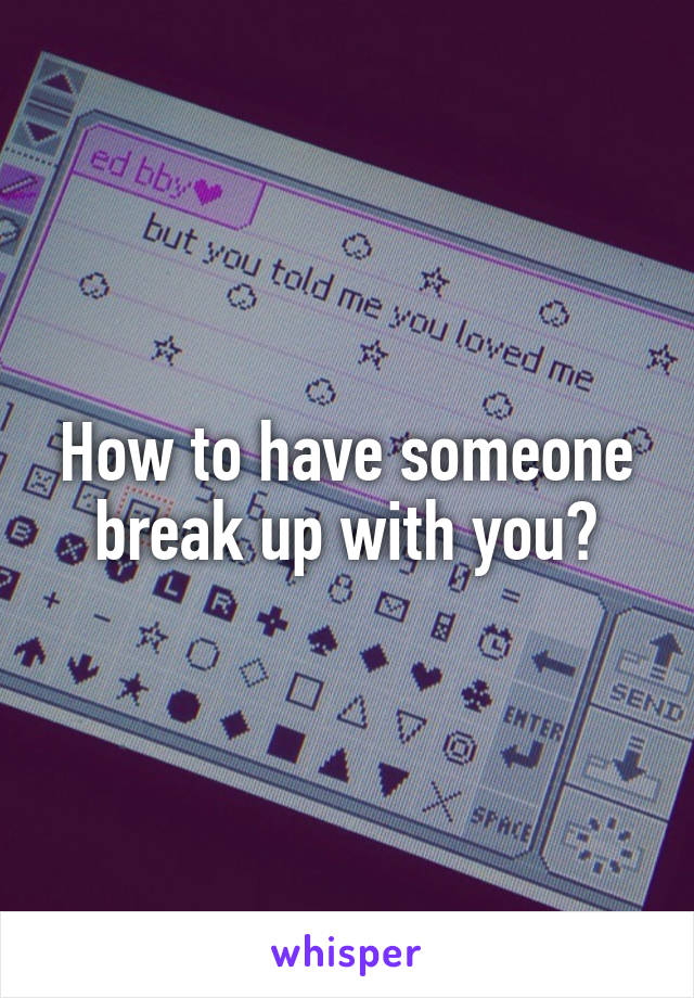 How to have someone break up with you?