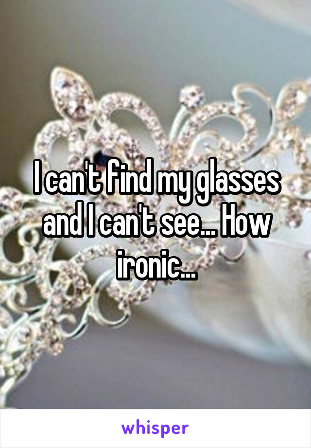 I can't find my glasses and I can't see... How ironic...