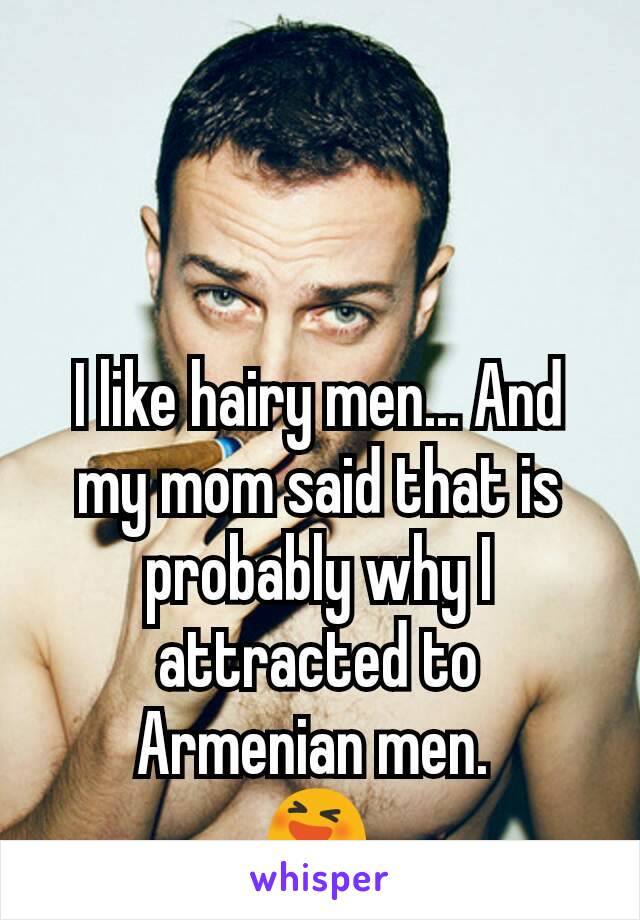 I like hairy men... And my mom said that is probably why I attracted to Armenian men.  😆