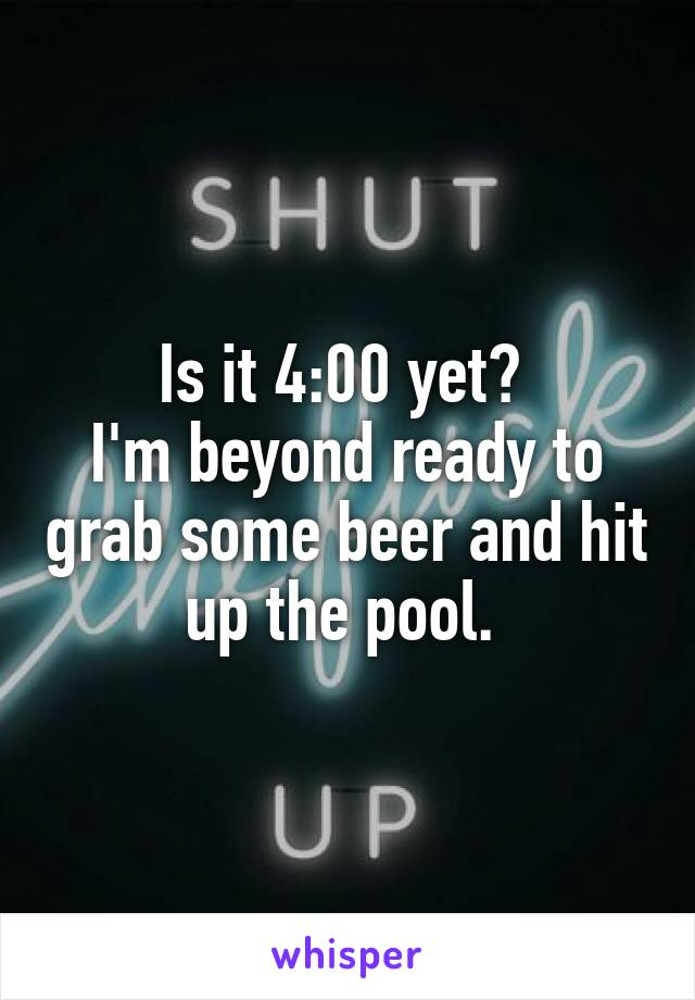 Is it 4:00 yet?  I'm beyond ready to grab some beer and hit up the pool.