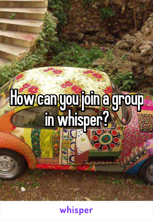 How can you join a group in whisper?