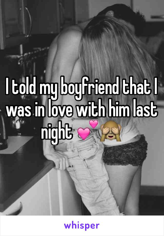 I told my boyfriend that I was in love with him last night 💕🙈