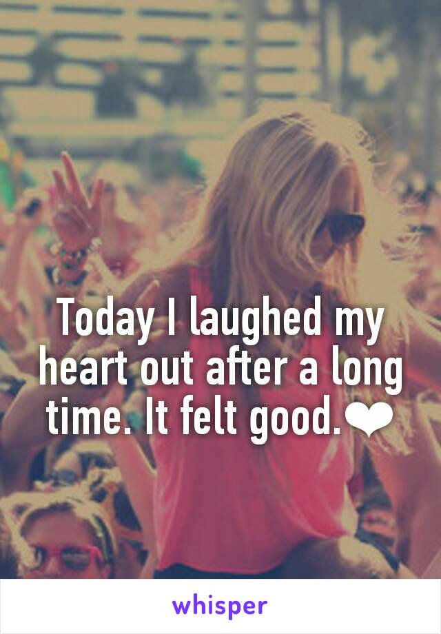 Today I laughed my heart out after a long time. It felt good.❤