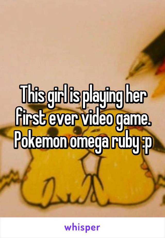 This girl is playing her first ever video game. Pokemon omega ruby :p