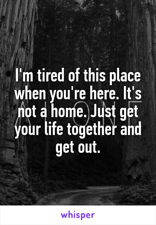 I'm tired of this place when you're here. It's not a home. Just get your life together and get out.