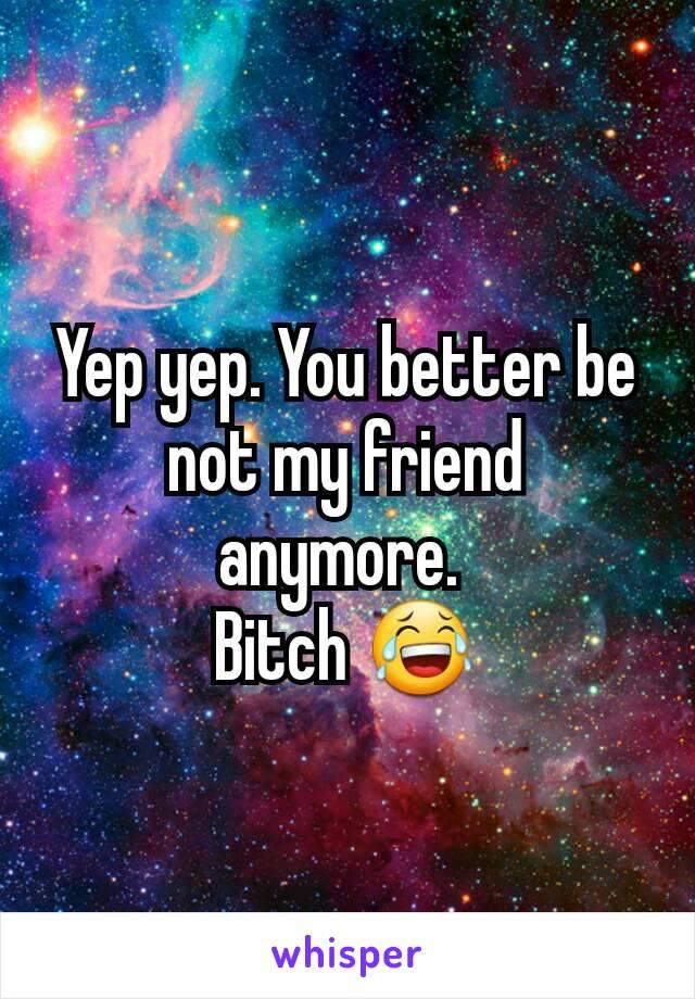 Yep yep. You better be not my friend anymore.  Bitch 😂