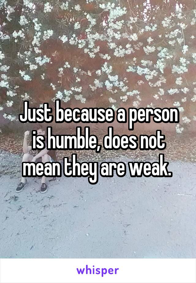 Just because a person is humble, does not mean they are weak.