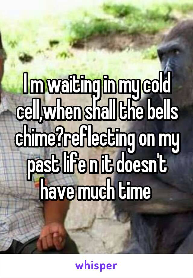 I m waiting in my cold cell,when shall the bells chime?reflecting on my past life n it doesn't have much time