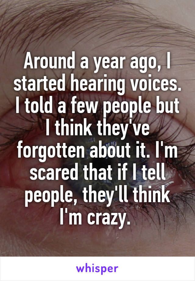 Around a year ago, I started hearing voices. I told a few people but I think they've forgotten about it. I'm scared that if I tell people, they'll think I'm crazy.