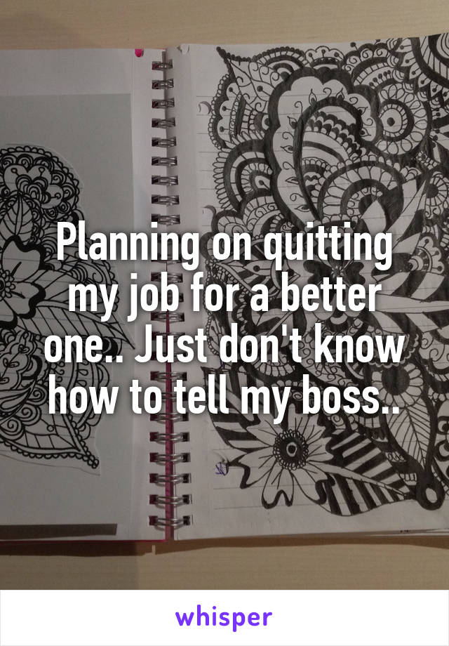 Planning on quitting my job for a better one.. Just don't know how to tell my boss..