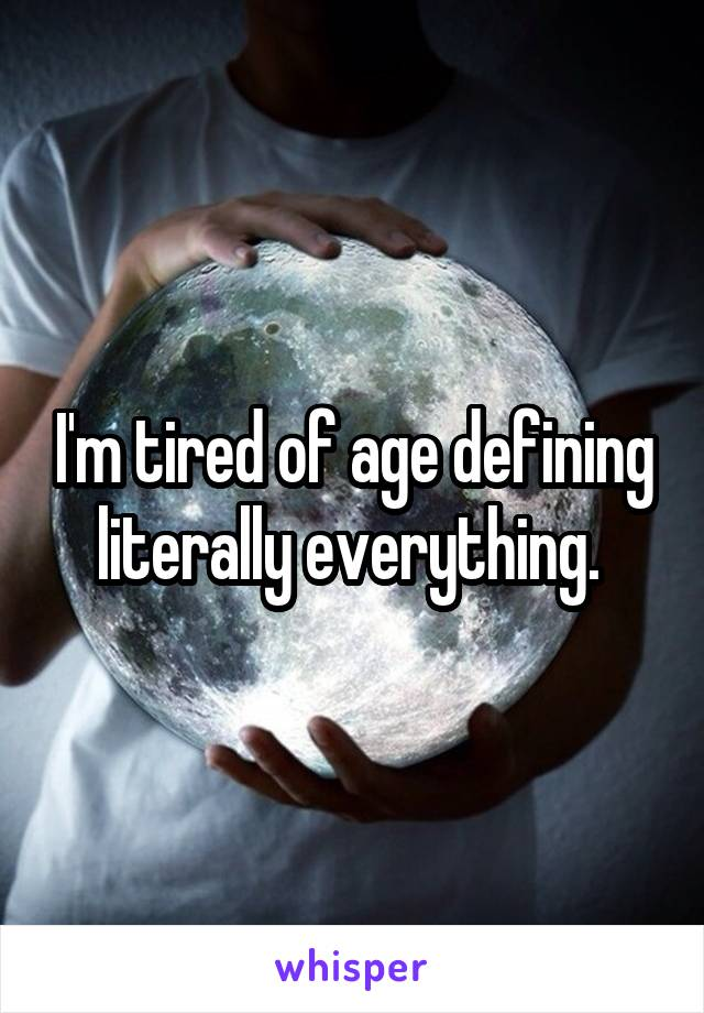 I'm tired of age defining literally everything.