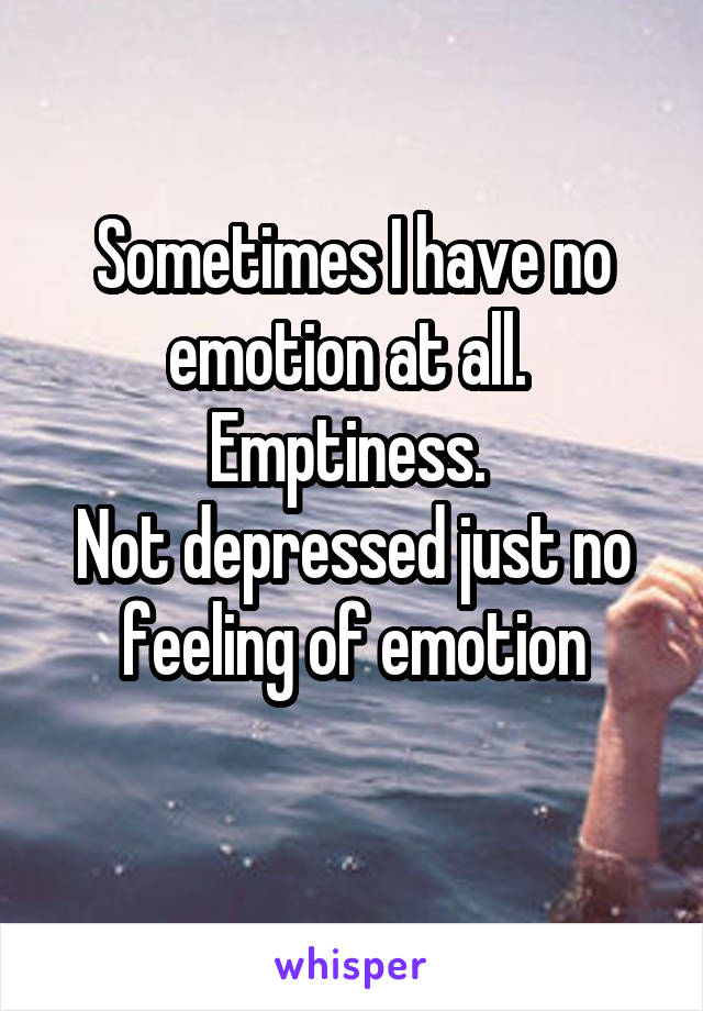 Sometimes I have no emotion at all.  Emptiness.  Not depressed just no feeling of emotion