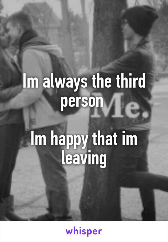Im always the third person   Im happy that im leaving