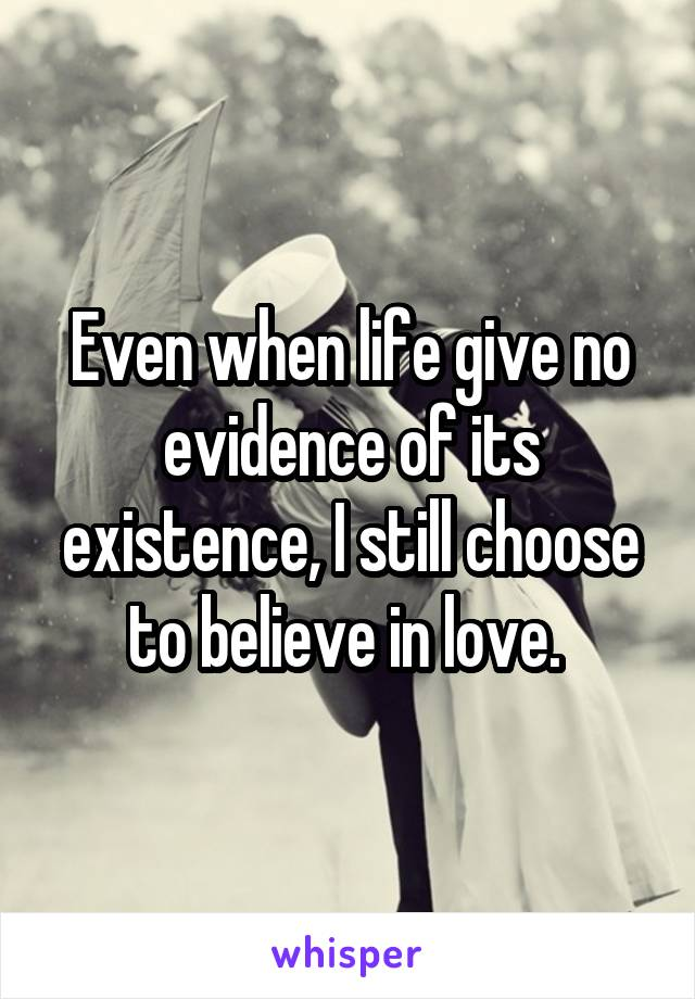 Even when life give no evidence of its existence, I still choose to believe in love.