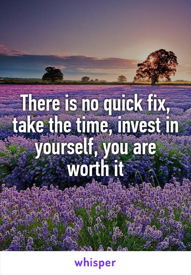 There is no quick fix, take the time, invest in yourself, you are worth it