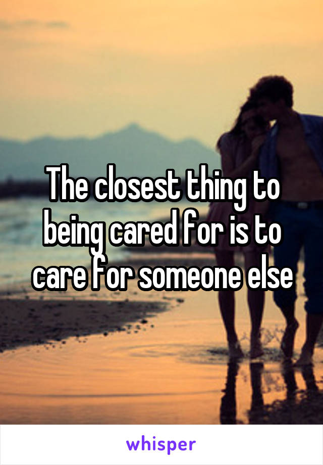 The closest thing to being cared for is to care for someone else