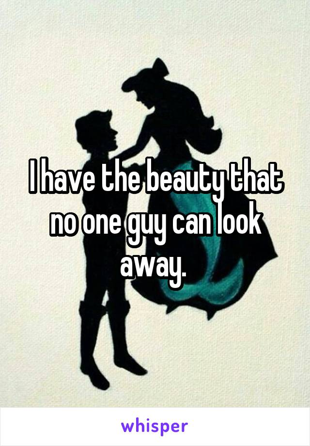 I have the beauty that no one guy can look away.