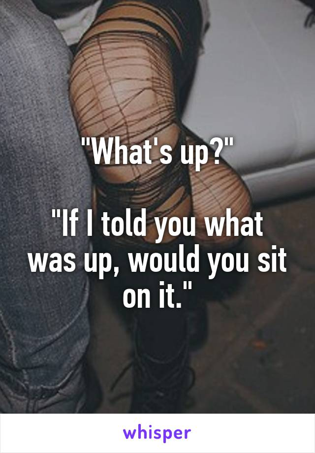"""""""What's up?""""  """"If I told you what was up, would you sit on it."""""""