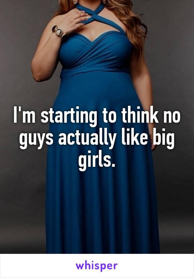 I'm starting to think no guys actually like big girls.