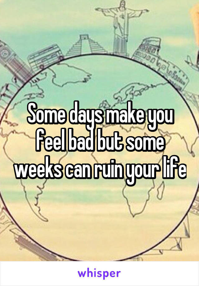 Some days make you feel bad but some weeks can ruin your life
