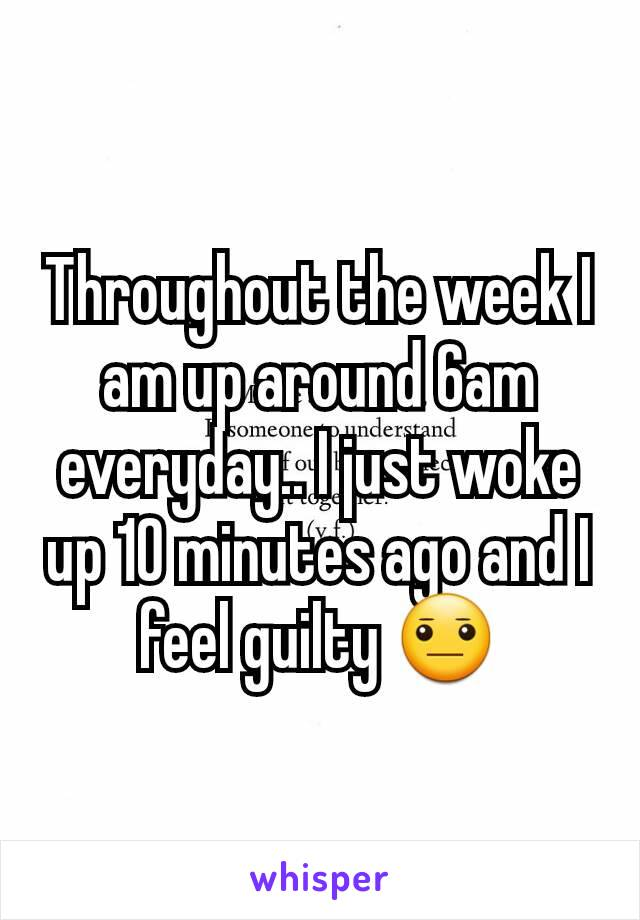 Throughout the week I am up around 6am everyday.. I just woke up 10 minutes ago and I feel guilty 😐
