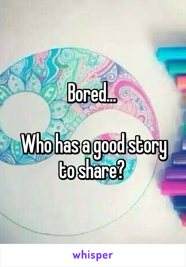 Bored...   Who has a good story to share?