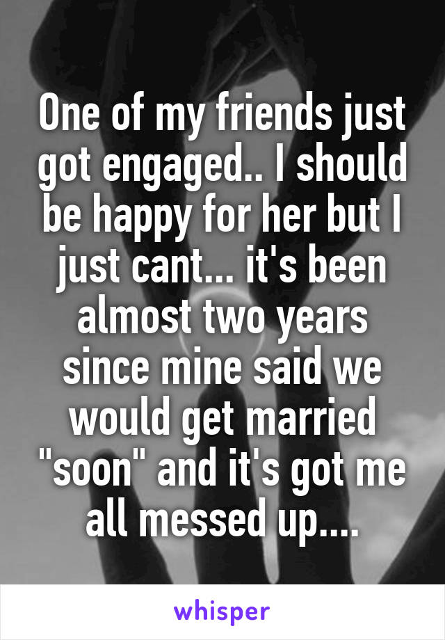"""One of my friends just got engaged.. I should be happy for her but I just cant... it's been almost two years since mine said we would get married """"soon"""" and it's got me all messed up...."""
