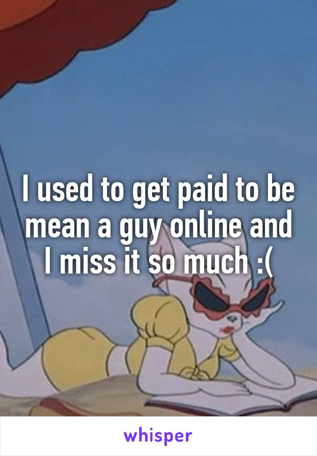 I used to get paid to be mean a guy online and I miss it so much :(