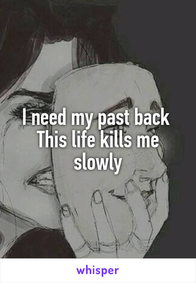 I need my past back  This life kills me slowly