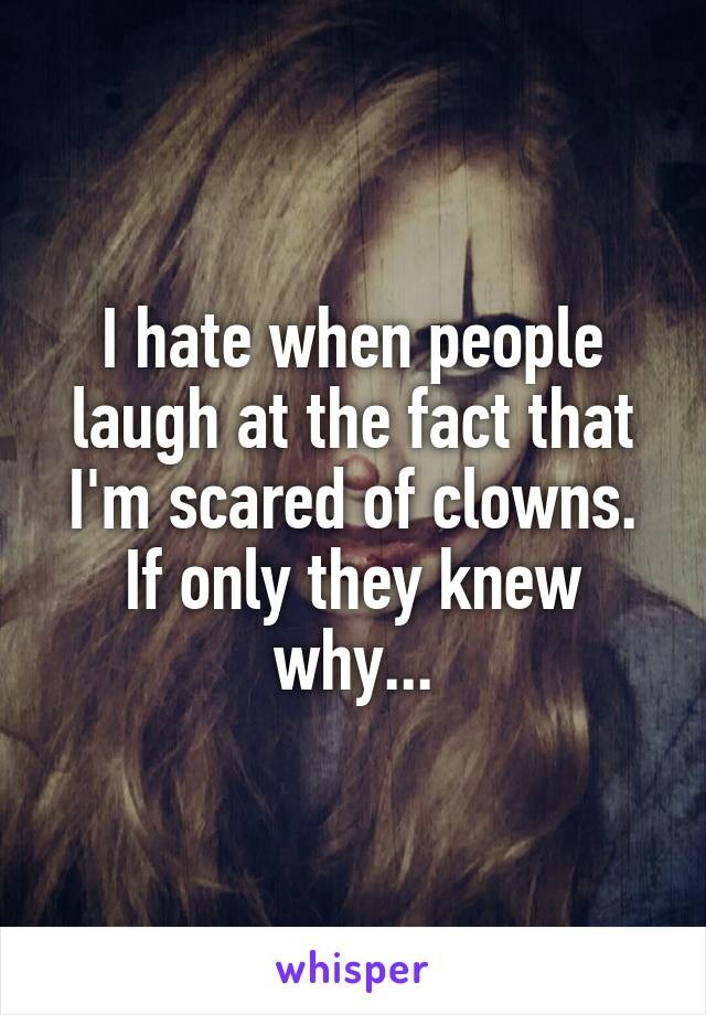 I hate when people laugh at the fact that I'm scared of clowns. If only they knew why...