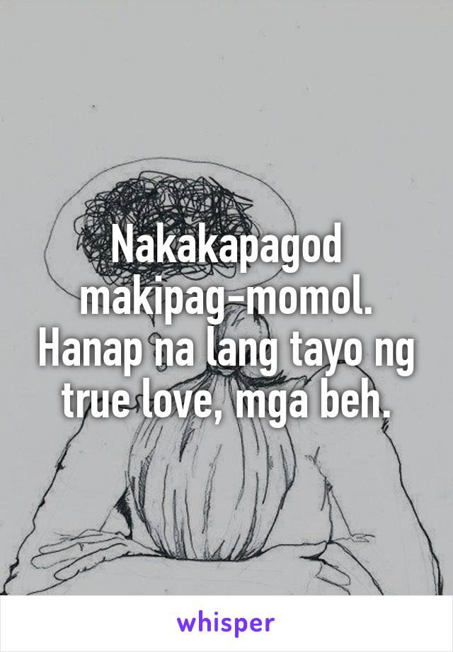 Nakakapagod makipag-momol. Hanap na lang tayo ng true love, mga beh.
