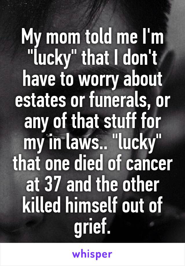 """My mom told me I'm """"lucky"""" that I don't have to worry about estates or funerals, or any of that stuff for my in laws.. """"lucky"""" that one died of cancer at 37 and the other killed himself out of grief."""