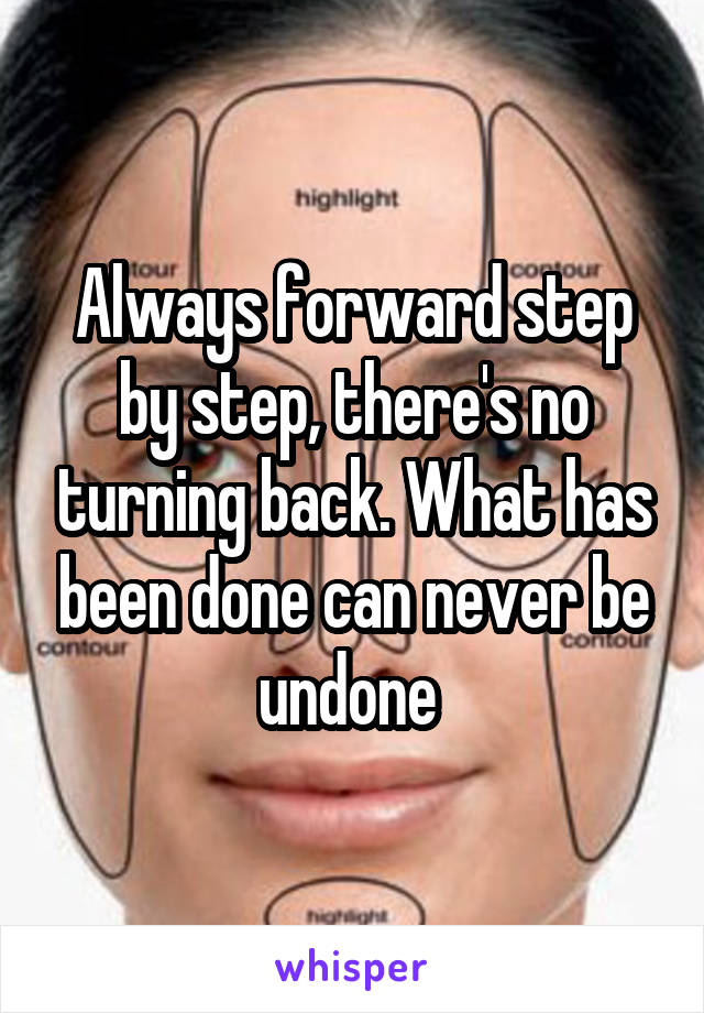 Always forward step by step, there's no turning back. What has been done can never be undone