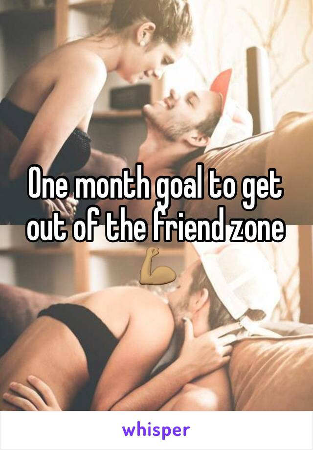 One month goal to get out of the friend zone 💪🏽